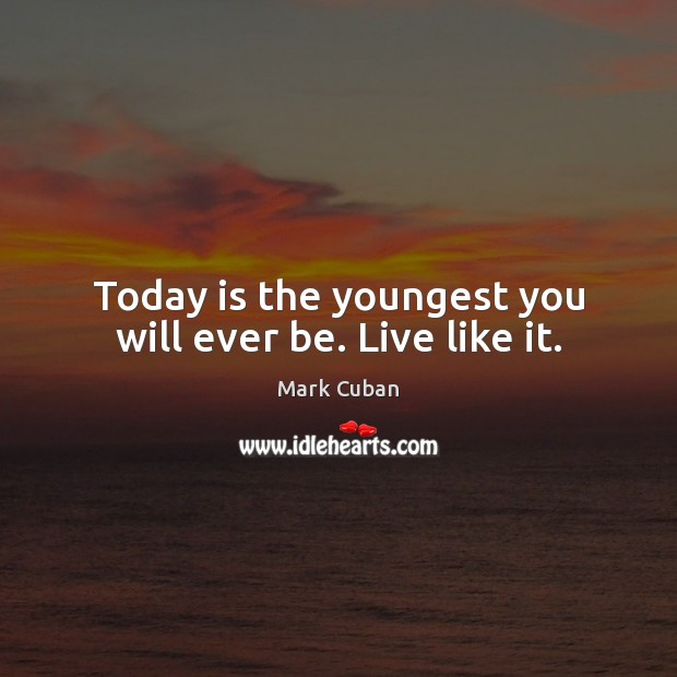 Today is the youngest you will ever be. Live like it. Mark Cuban Picture Quote