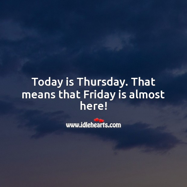 Today is Thursday. That means that Friday is almost here! Thursday Quotes Image