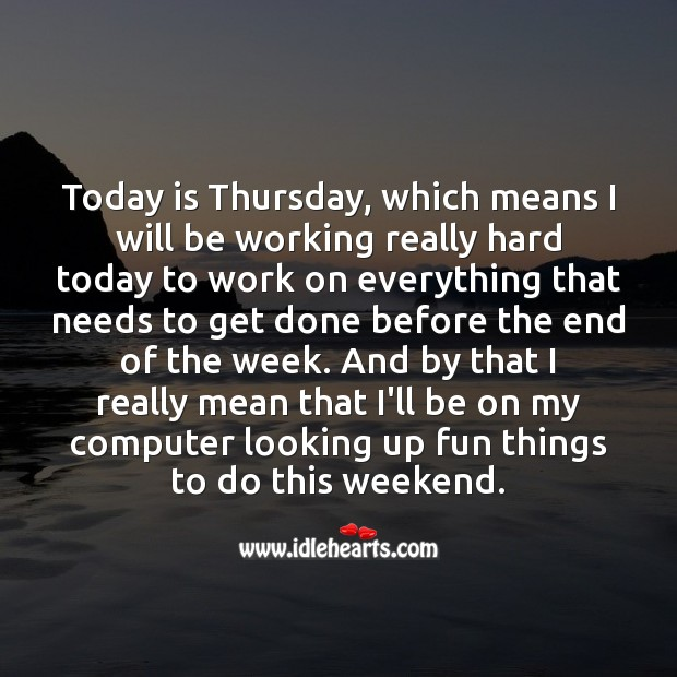 Today is Thursday, which means I will be working really hard for weekend fun. Thursday Quotes Image