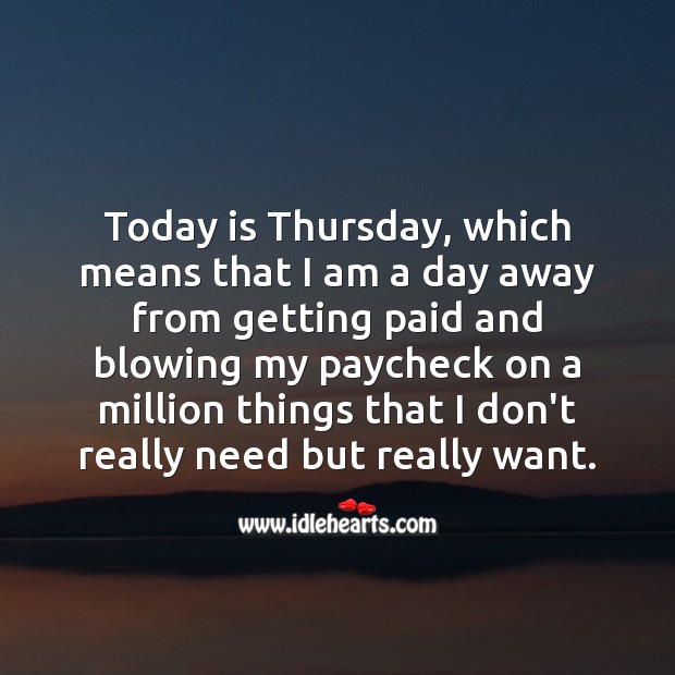 Today is Thursday, which means that I am a day away from getting paid. Thursday Quotes Image