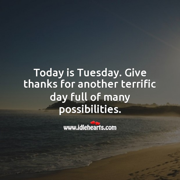 Today is Tuesday. Give thanks for another terrific day. Tuesday Quotes Image