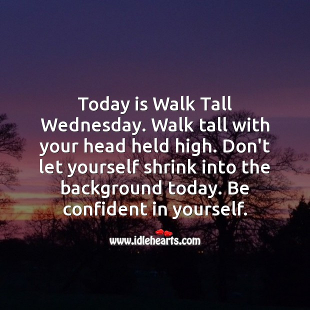 Today is Walk Tall Wednesday. Walk tall with your head held high. Wednesday Quotes Image