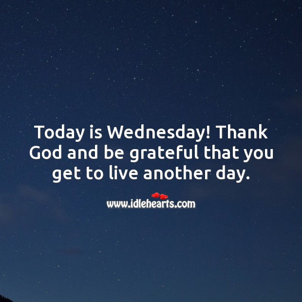 Today is Wednesday! Thank God and be grateful that you get to live another day. Wednesday Quotes Image