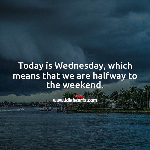 Today is Wednesday, which means that we are halfway to the weekend. Wednesday Quotes Image