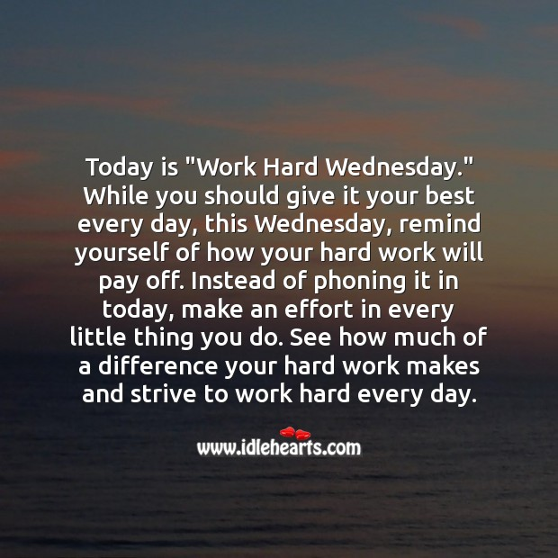 "Today is ""Work Hard Wednesday."" Remind yourself of how your hard work will pay off. Wednesday Quotes Image"