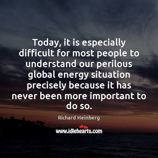 Today, it is especially difficult for most people to understand our perilous Richard Heinberg Picture Quote