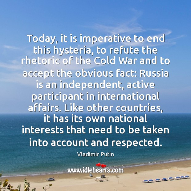 Today, it is imperative to end this hysteria, to refute the rhetoric Vladimir Putin Picture Quote