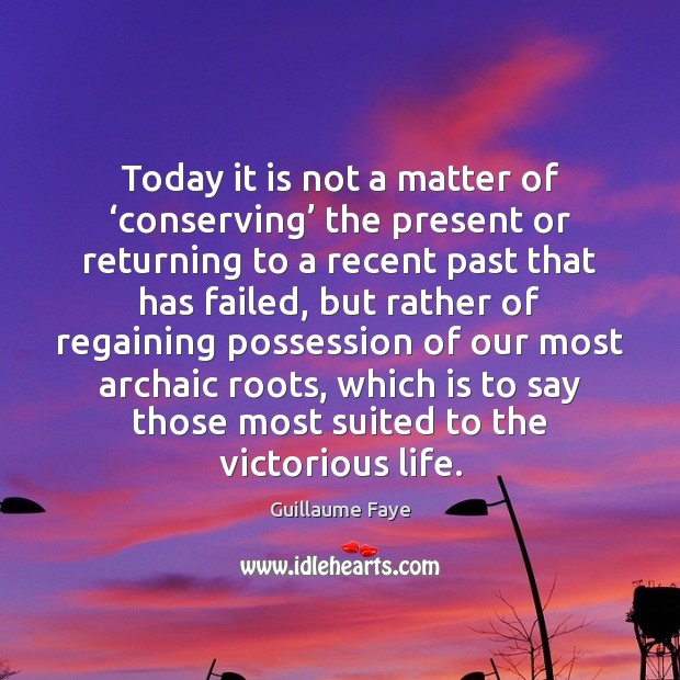 Today it is not a matter of 'conserving' the present or returning Image