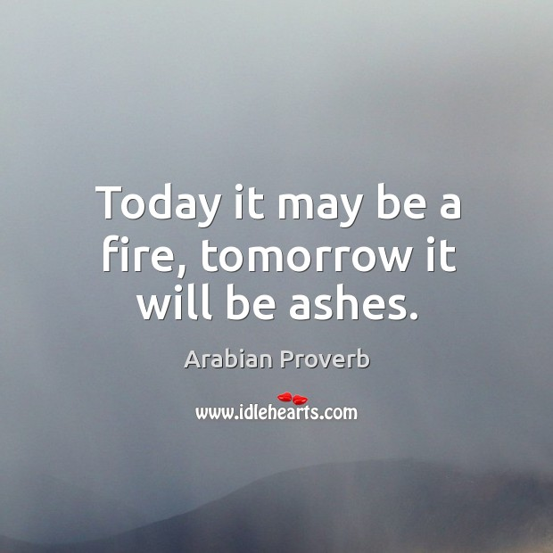 Today it may be a fire, tomorrow it will be ashes. Arabian Proverbs Image