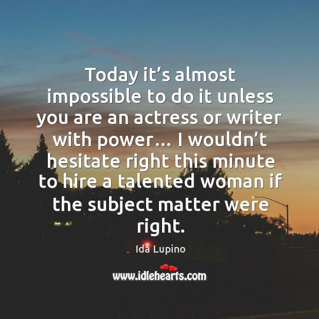 Today it's almost impossible to do it unless you are an actress or writer with power… Ida Lupino Picture Quote
