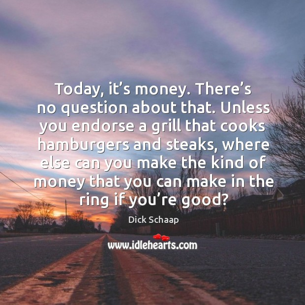 Today, it's money. There's no question about that. Unless you endorse a grill that cooks Image