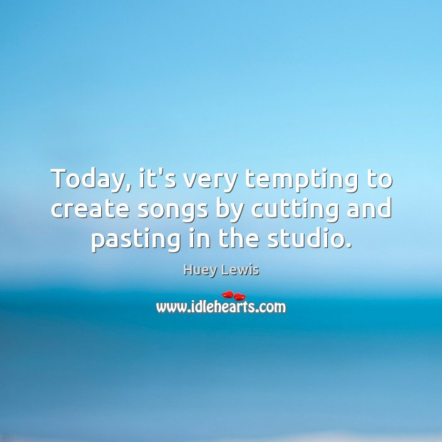 Today, it's very tempting to create songs by cutting and pasting in the studio. Image
