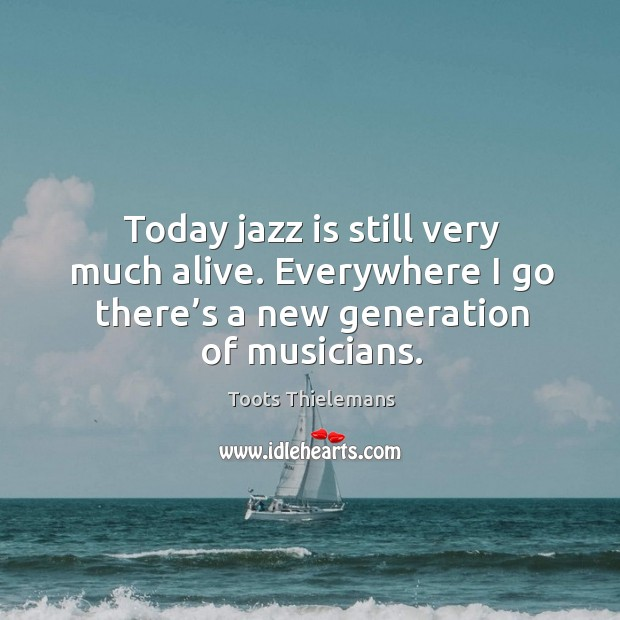 Today jazz is still very much alive. Everywhere I go there's a new generation of musicians. Image