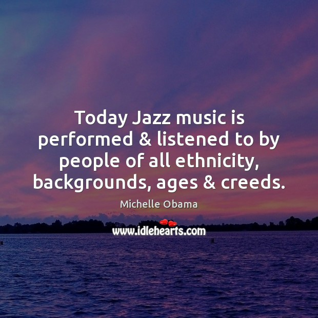 Today Jazz music is performed & listened to by people of all ethnicity, Michelle Obama Picture Quote