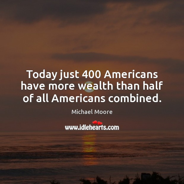Today just 400 Americans have more wealth than half of all Americans combined. Image