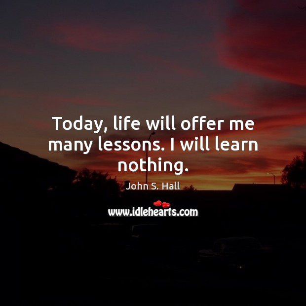 Image, Today, life will offer me many lessons. I will learn nothing.