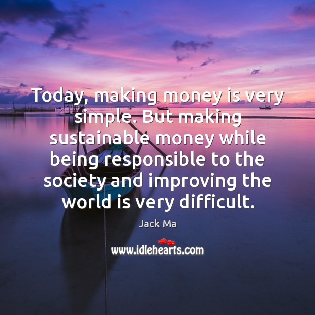 Today, making money is very simple. But making sustainable money while being Jack Ma Picture Quote