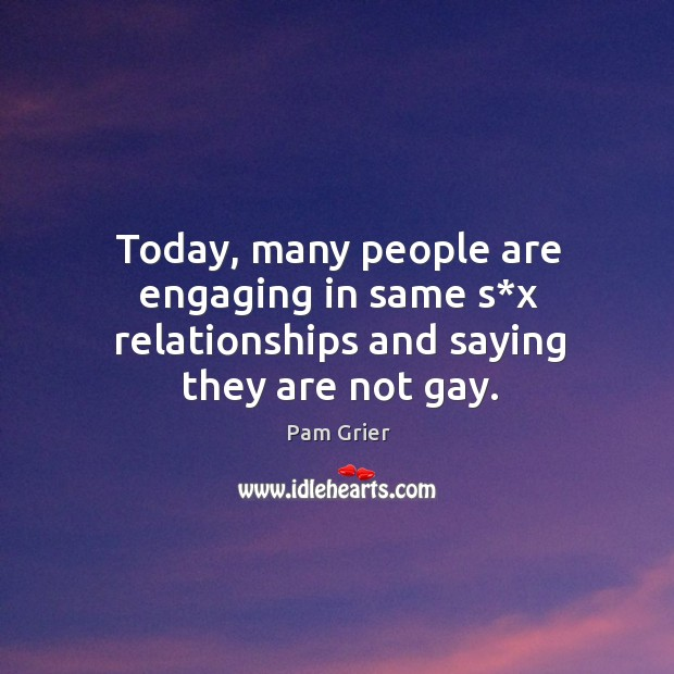 Today, many people are engaging in same s*x relationships and saying they are not gay. Pam Grier Picture Quote