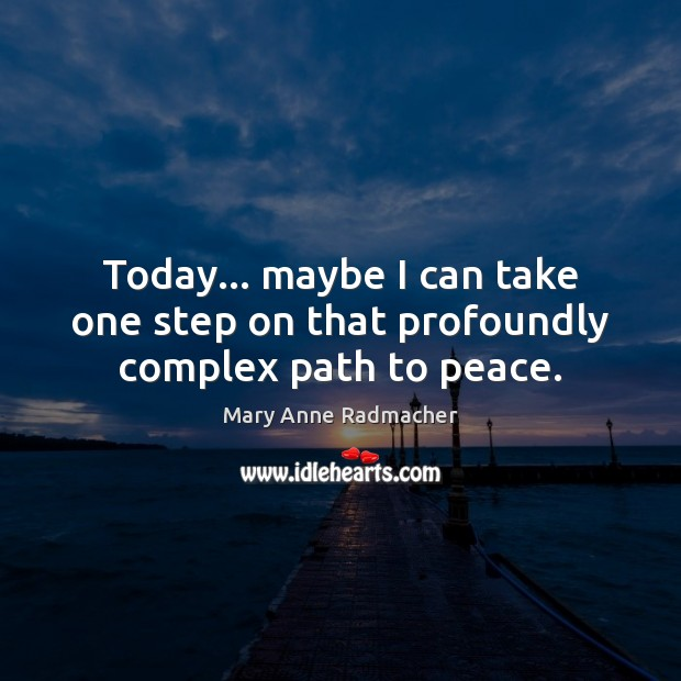 Today… maybe I can take one step on that profoundly complex path to peace. Mary Anne Radmacher Picture Quote