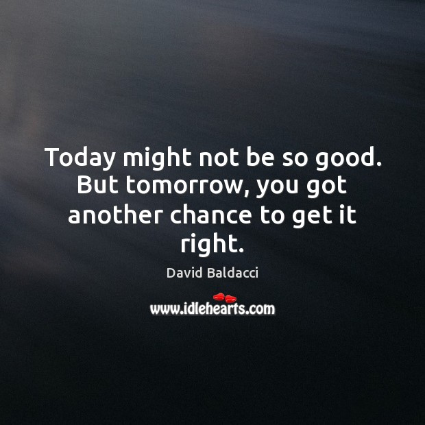 Today might not be so good. But tomorrow, you got another chance to get it right. David Baldacci Picture Quote