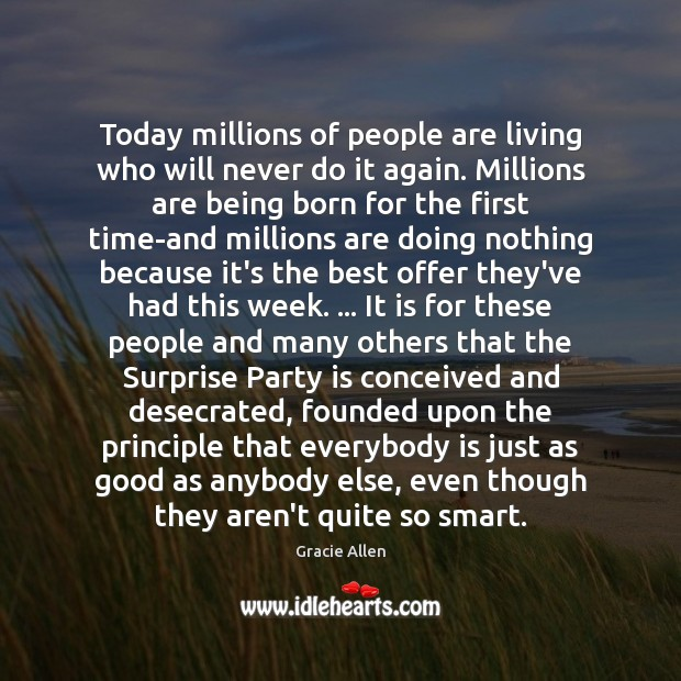 Today millions of people are living who will never do it again. Gracie Allen Picture Quote