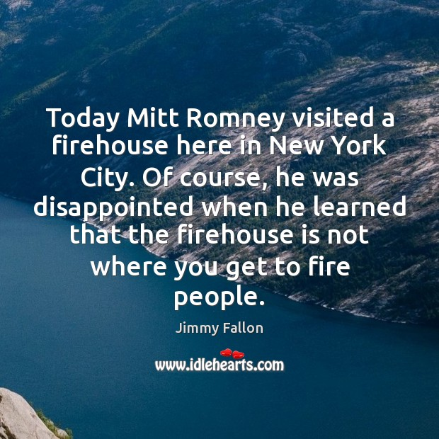 Today Mitt Romney visited a firehouse here in New York City. Of Image