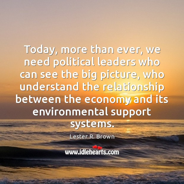 Today, more than ever, we need political leaders who can see the Lester R. Brown Picture Quote