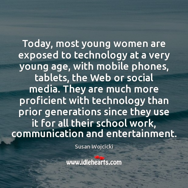 Today, most young women are exposed to technology at a very young Susan Wojcicki Picture Quote