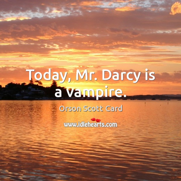 Today, Mr. Darcy is a vampire. Orson Scott Card Picture Quote