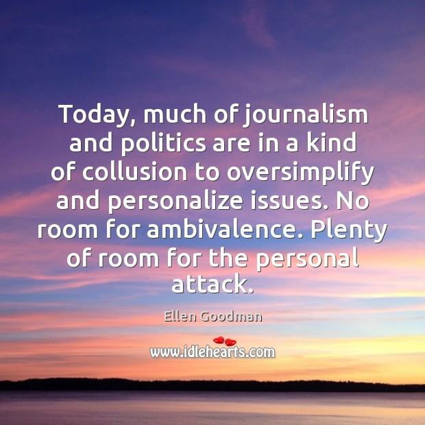 Today, much of journalism and politics are in a kind of collusion Ellen Goodman Picture Quote