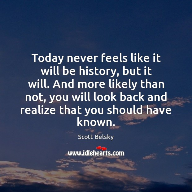 Today never feels like it will be history, but it will. And Scott Belsky Picture Quote