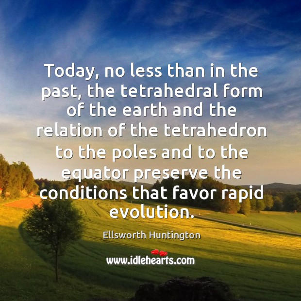 Today, no less than in the past, the tetrahedral form of the earth Ellsworth Huntington Picture Quote