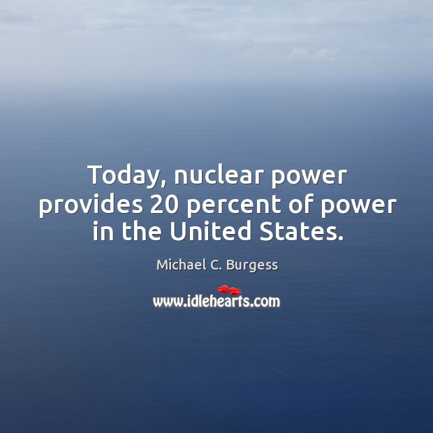 Today, nuclear power provides 20 percent of power in the united states. Michael C. Burgess Picture Quote