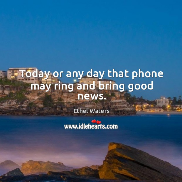 Today or any day that phone may ring and bring good news. Image