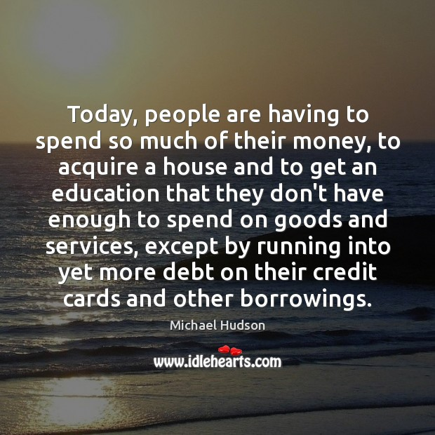 Today, people are having to spend so much of their money, to Michael Hudson Picture Quote