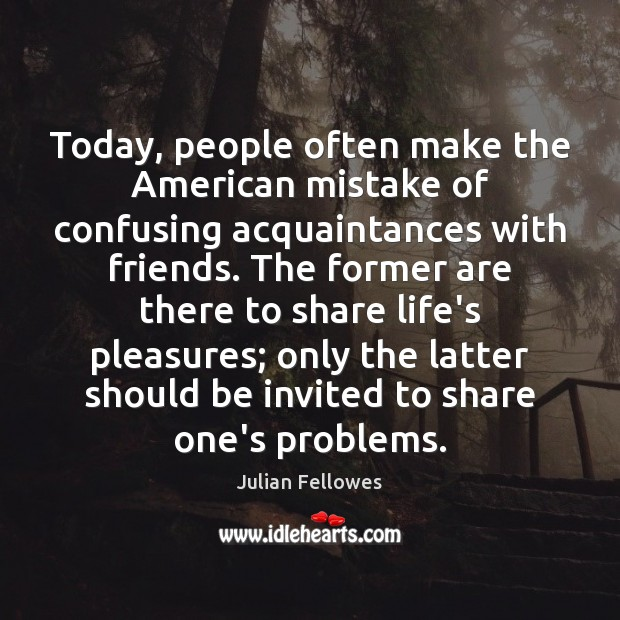 Today, people often make the American mistake of confusing acquaintances with friends. Julian Fellowes Picture Quote