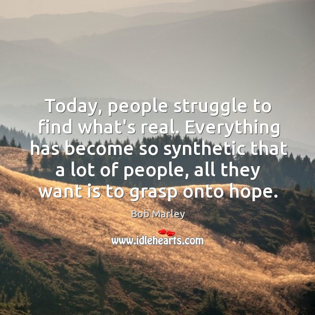 Today, people struggle to find what's real. Everything has become so synthetic Image