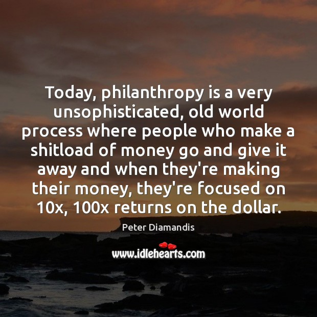 Today, philanthropy is a very unsophisticated, old world process where people who Image