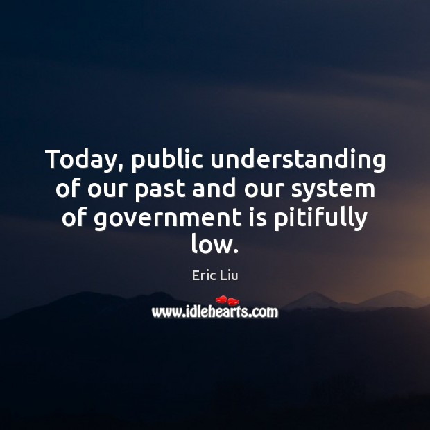 Image, Today, public understanding of our past and our system of government is pitifully low.