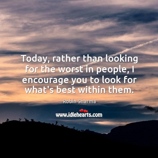 Today, rather than looking for the worst in people, I encourage you Image