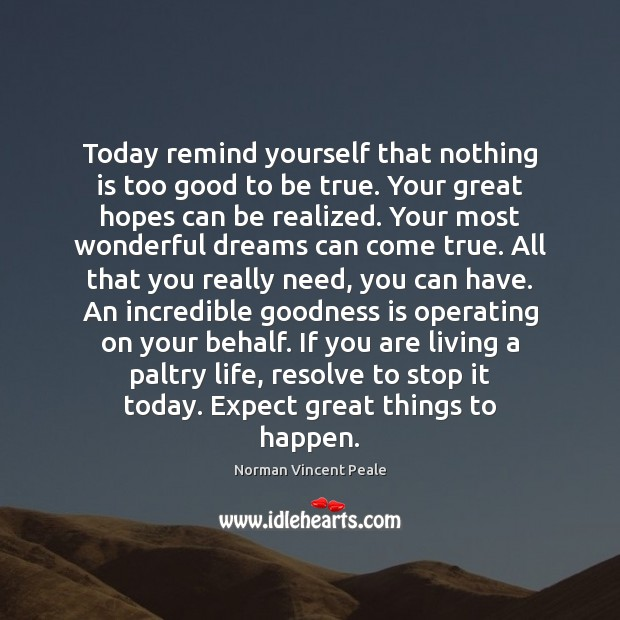 Today remind yourself that nothing is too good to be true. Your Too Good To Be True Quotes Image