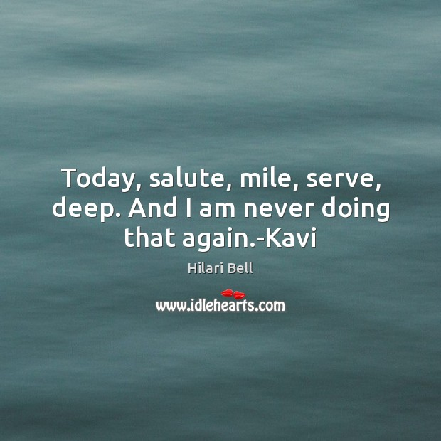 Today, salute, mile, serve, deep. And I am never doing that again.-Kavi Hilari Bell Picture Quote