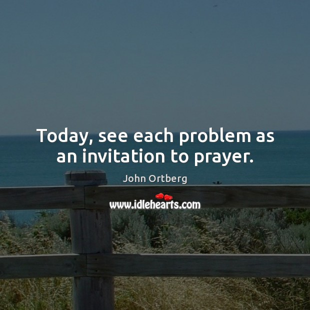 Today, see each problem as an invitation to prayer. John Ortberg Picture Quote