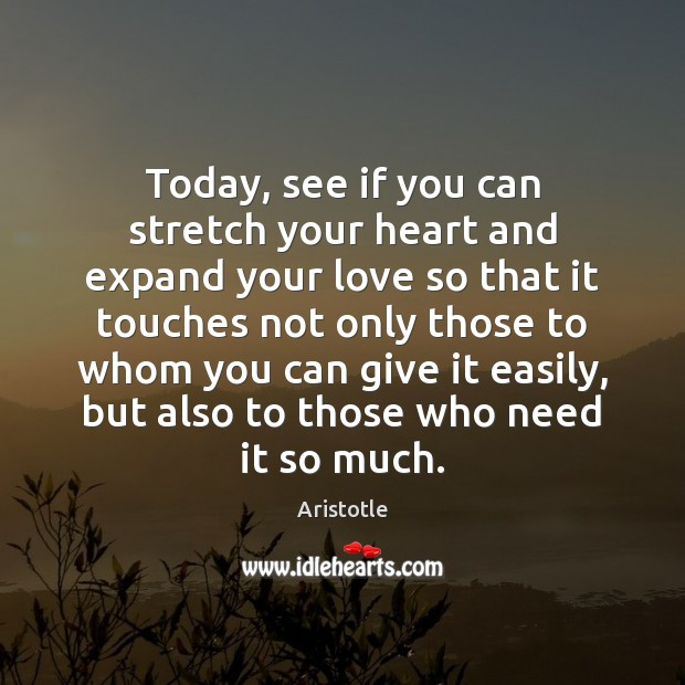 Today, see if you can stretch your heart and expand your love Aristotle Picture Quote