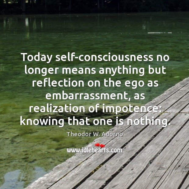Today self-consciousness no longer means anything but reflection on the ego as Theodor W. Adorno Picture Quote