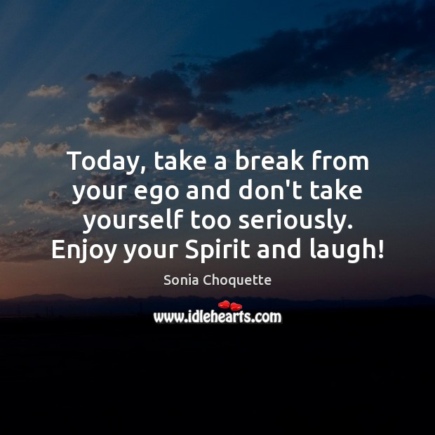 Today, take a break from your ego and don't take yourself too Image
