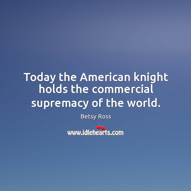 Image, Today the american knight holds the commercial supremacy of the world.