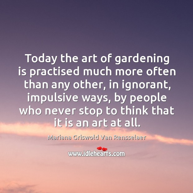 Today the art of gardening is practised much more often than any Gardening Quotes Image