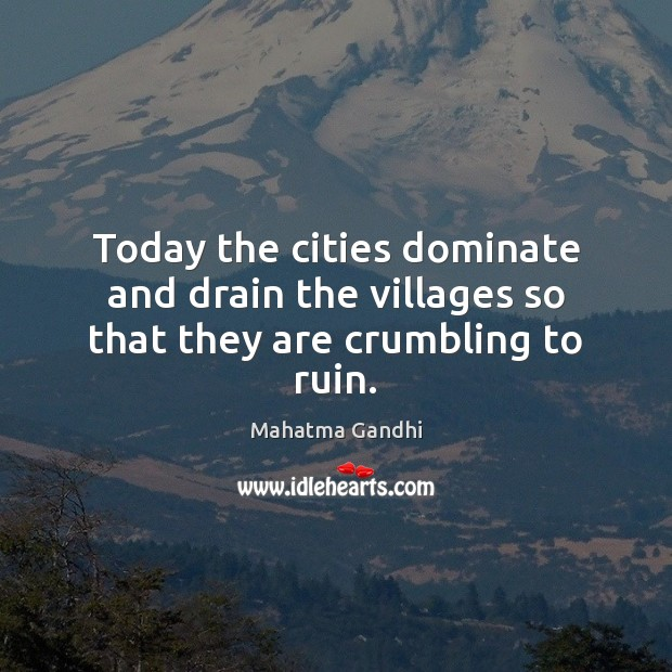 Today the cities dominate and drain the villages so that they are crumbling to ruin. Image
