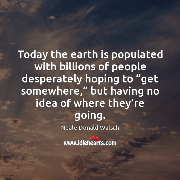 Image, Today the earth is populated with billions of people desperately hoping to ""